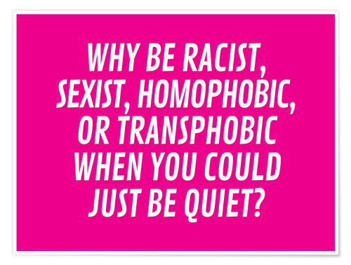 Póster Premium Why Be Racist, Sexist, Homophobic, or Transphobic When You Could Just Be Quiet Pink