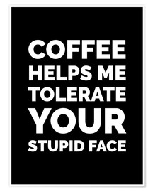 Póster Premium Coffee Helps Me Tolerate Your Stupid Face